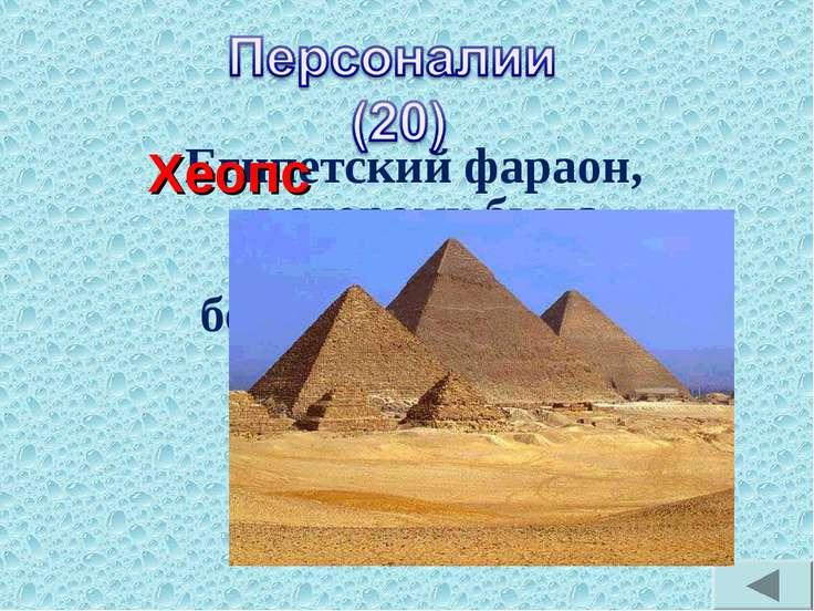 Египетский фараон, которому была построена самая большая пирамида? Хеопс