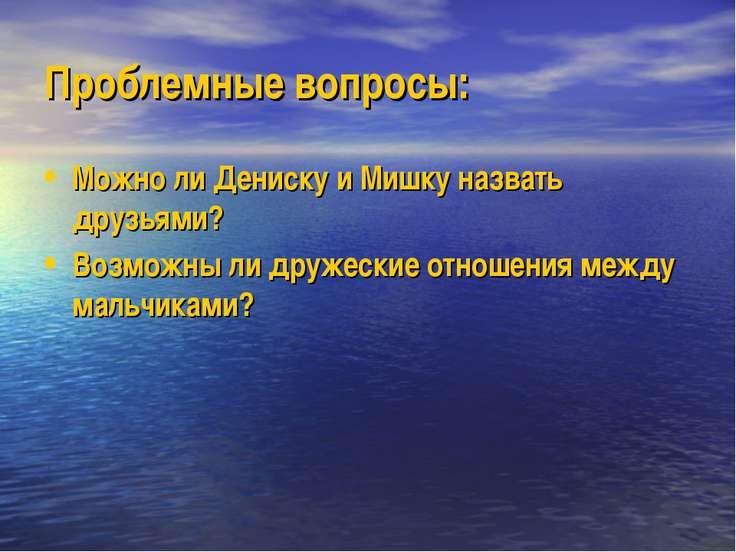 Проблемные вопросы: Можно ли Дениску и Мишку назвать друзьями? Возможны ли др...