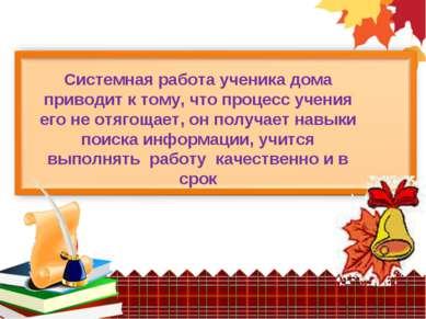 Системная работа ученика дома приводит к тому, что процесс учения его не отяг...