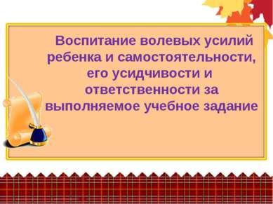 Воспитание волевых усилий ребенка и самостоятельности, его усидчивости и отве...