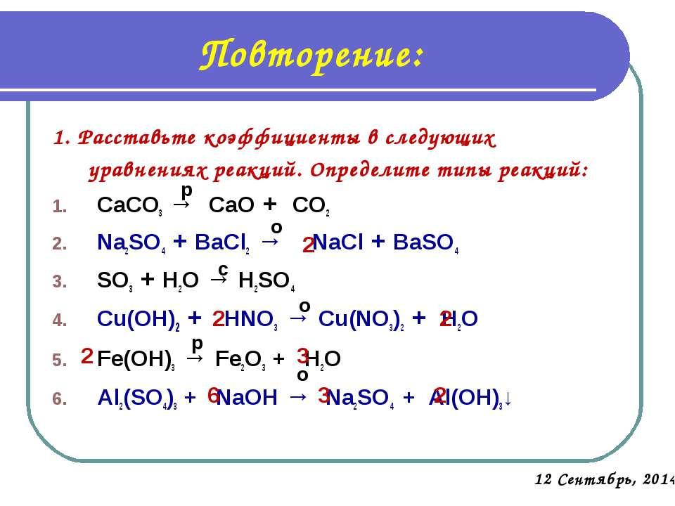 Повторение: 1. Расставьте коэффициенты в следующих уравнениях реакций. Опреде...