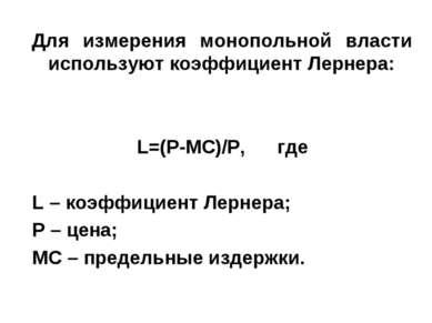 Для измерения монопольной власти используют коэффициент Лернера: L=(P-MC)/P, ...