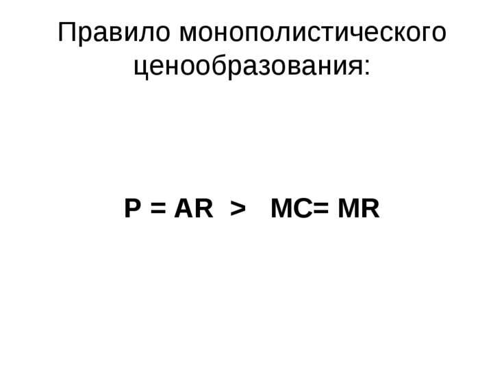 Правило монополистического ценообразования: P = AR > МС= MR
