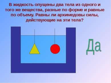 В жидкость опущены два тела из одного и того же вещества, разные по форме и р...