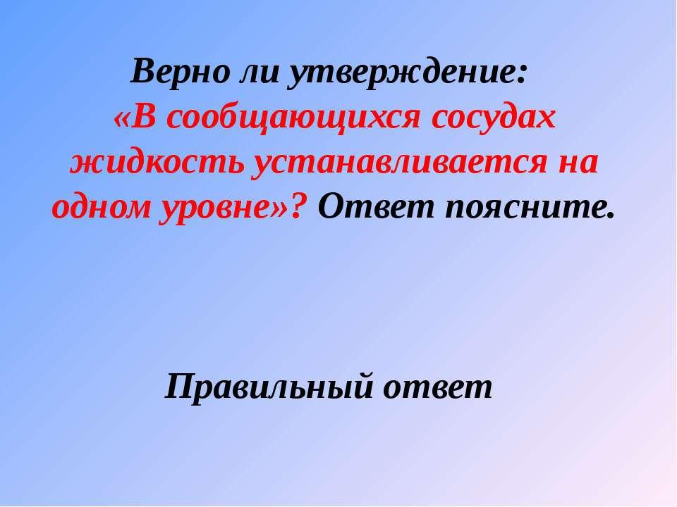 Верно ли утверждение: «В сообщающихся сосудах жидкость устанавливается на одн...