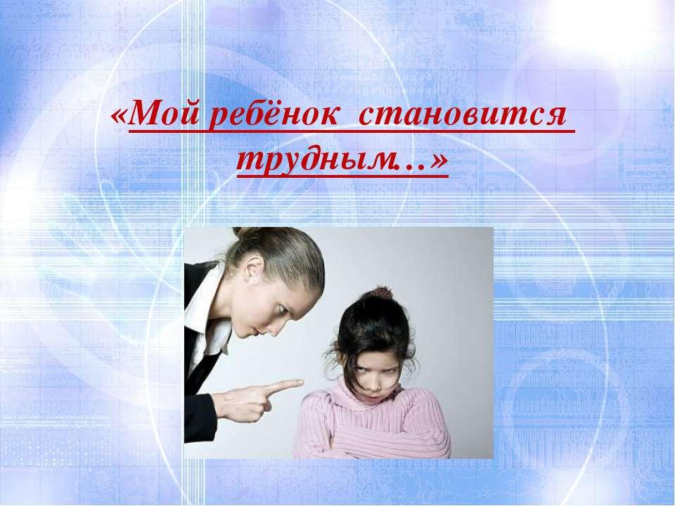 «Мой ребёнок становится трудным…»