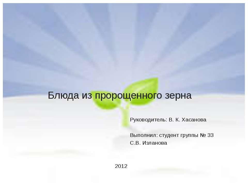 Блюда из пророщенного зерна Руководитель: В. К. Хасанова Выполнил: студент гр...