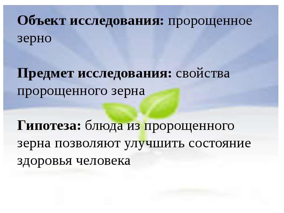 Объект исследования: пророщенное зерно Предмет исследования: свойства пророще...