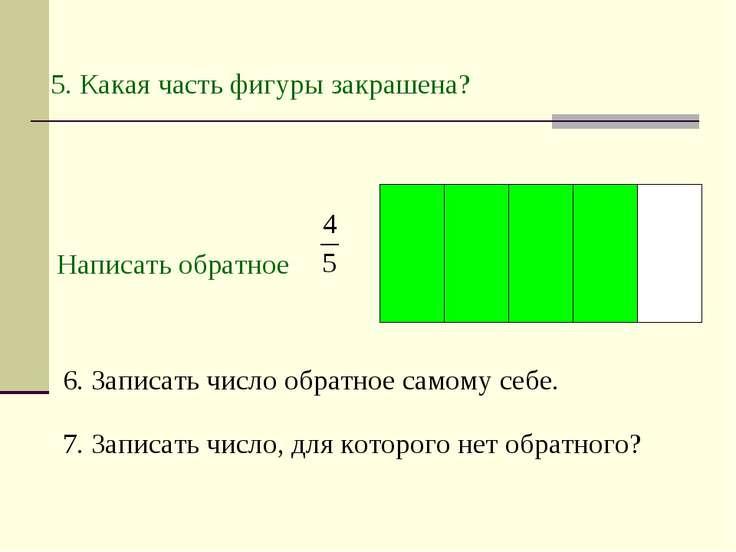 5. Какая часть фигуры закрашена? Написать обратное 6. Записать число обратное...