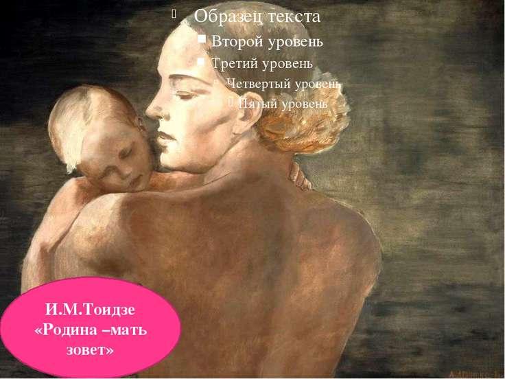 И.М.Тоидзе «Родина –мать зовет»