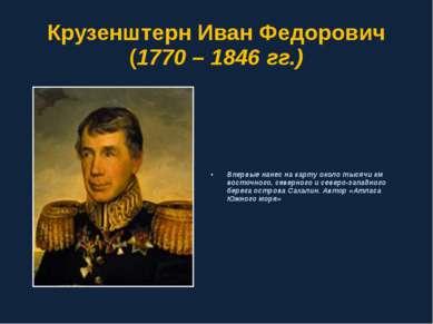 Крузенштерн Иван Федорович (1770 – 1846 гг.) Впервые нанес на карту около тыс...