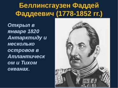 Беллинсгаузен Фаддей Фаддеевич (1778-1852 гг.) Открыл в январе 1820 Антарктид...