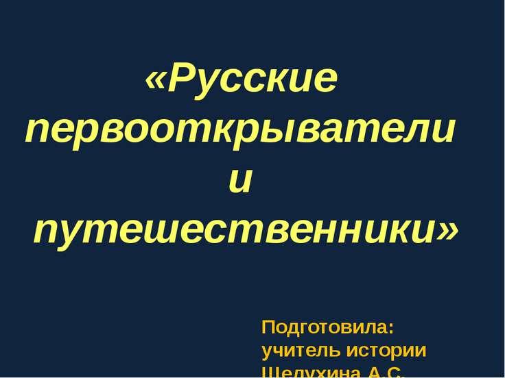 «Русские первооткрыватели и путешественники» Подготовила: учитель истории Щел...
