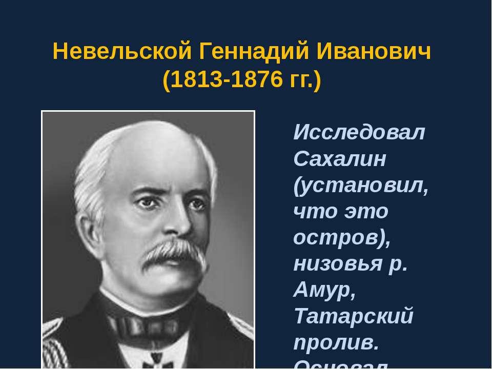 Невельской Геннадий Иванович (1813-1876 гг.) Исследовал Сахалин (установил, ч...