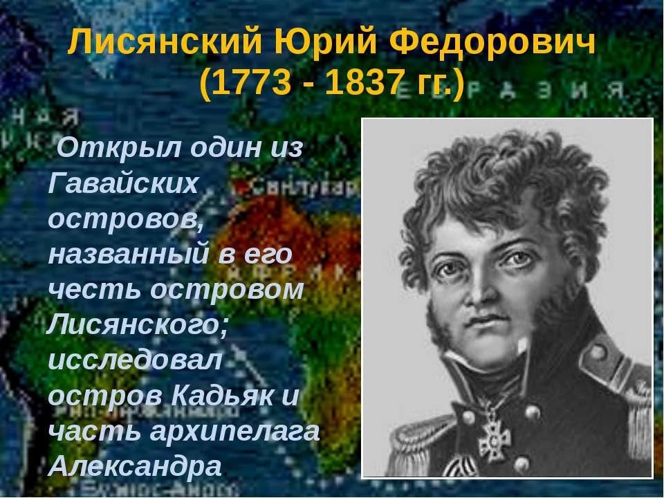 Лисянский Юрий Федорович (1773 - 1837 гг.) Открыл один из Гавайских островов,...