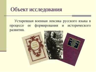 Объект исследования Устаревшая военная лексика русского языка в процессе ее ф...