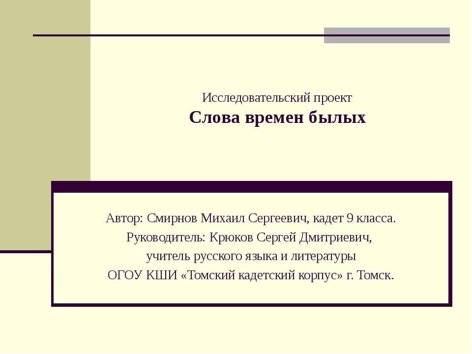 Исследовательский проект Слова времен былых Автор: Смирнов Михаил Сергеевич, ...