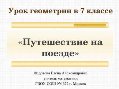 «Путешествие на поезде» Урок геометрии в 7 классе Федотова Елена Александровн...
