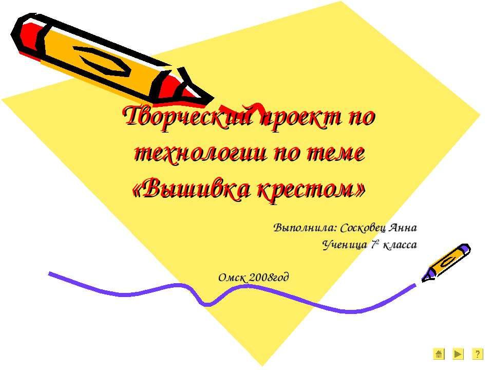 Творческий проект по технологии по теме «Вышивка крестом» Выполнила: Сосковец...