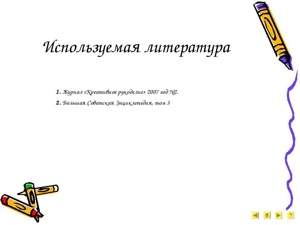 Используемая литература 1. Журнал «Креативное рукоделие» 2007 год №2. 2. Боль...