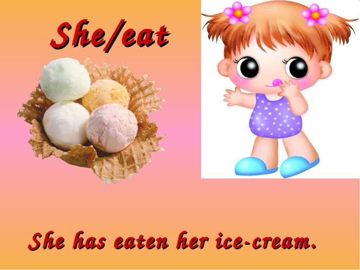 She/eat She has eaten her ice-cream.