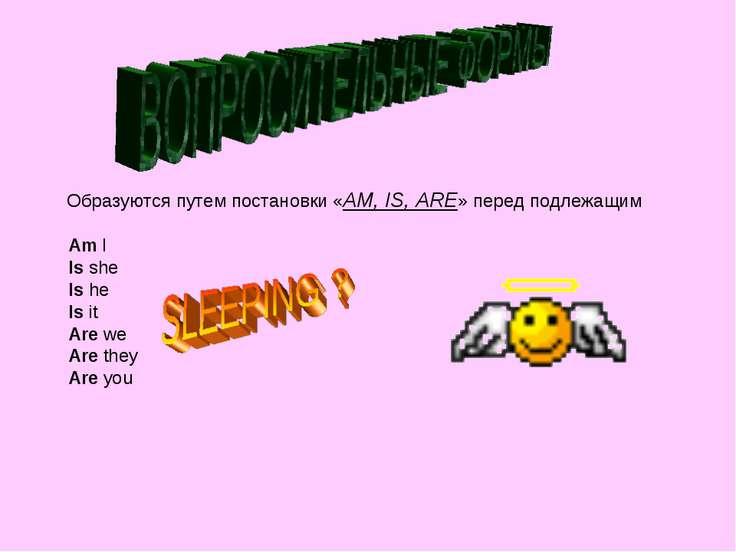 Образуются путем постановки «АM, IS, ARE» перед подлежащим Am I Is she Is he ...