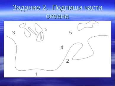 Задание 2. Подпиши части океана 3 5 4 2 1