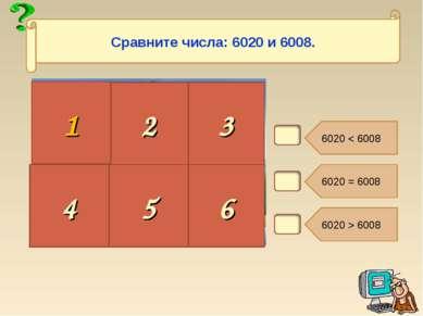 В2. 6020 < 6008 6020 = 6008 6020 > 6008 2 3 4 5 6 Сравните числа: 6020 и 6008. 1