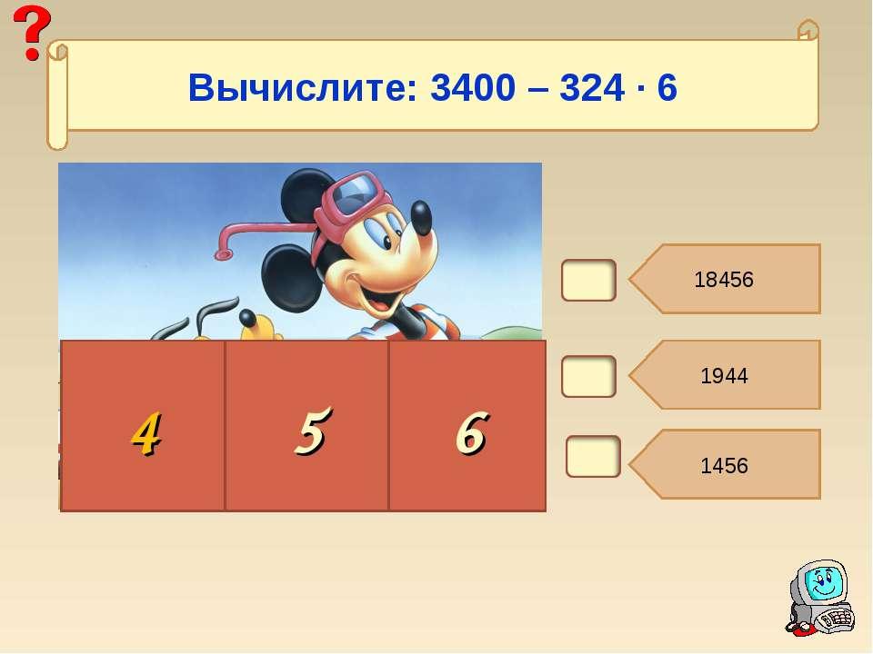 В5. 18456 1944 1456 4 5 6 Вычислите: 3400 – 324 ∙ 6