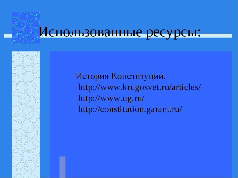 Использованные ресурсы: История Конституции. http://www.krugosvet.ru/articles...