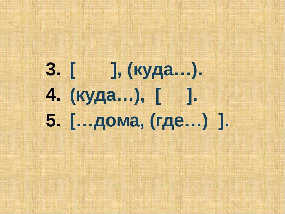 [ ], (куда…). (куда…), [ ]. […дома, (где…) ].