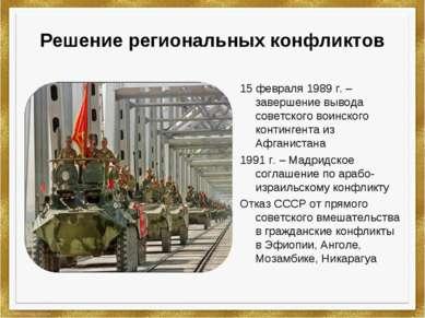 Решение региональных конфликтов 15 февраля 1989 г. –завершение вывода советск...