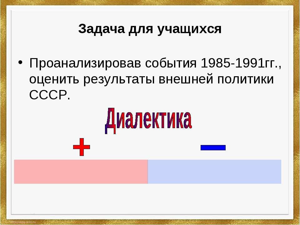 Задача для учащихся Проанализировав события 1985-1991гг., оценить результаты ...