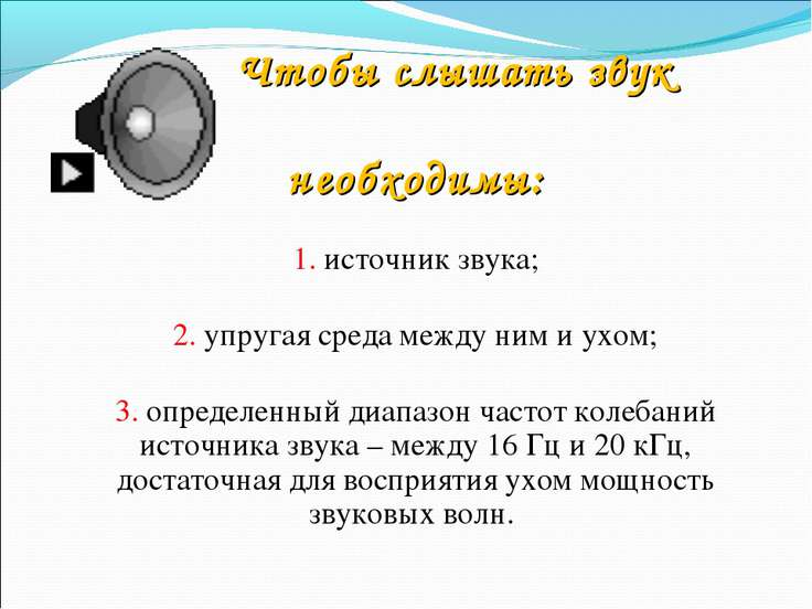 Чтобы слышать звук необходимы: 1. источник звука; 2. упругая среда между ним ...