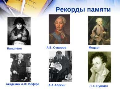 Рекорды памяти А.В. Суворов Моцарт Наполеон Академик А.Ф. Иоффе А.А.Алехин Л....