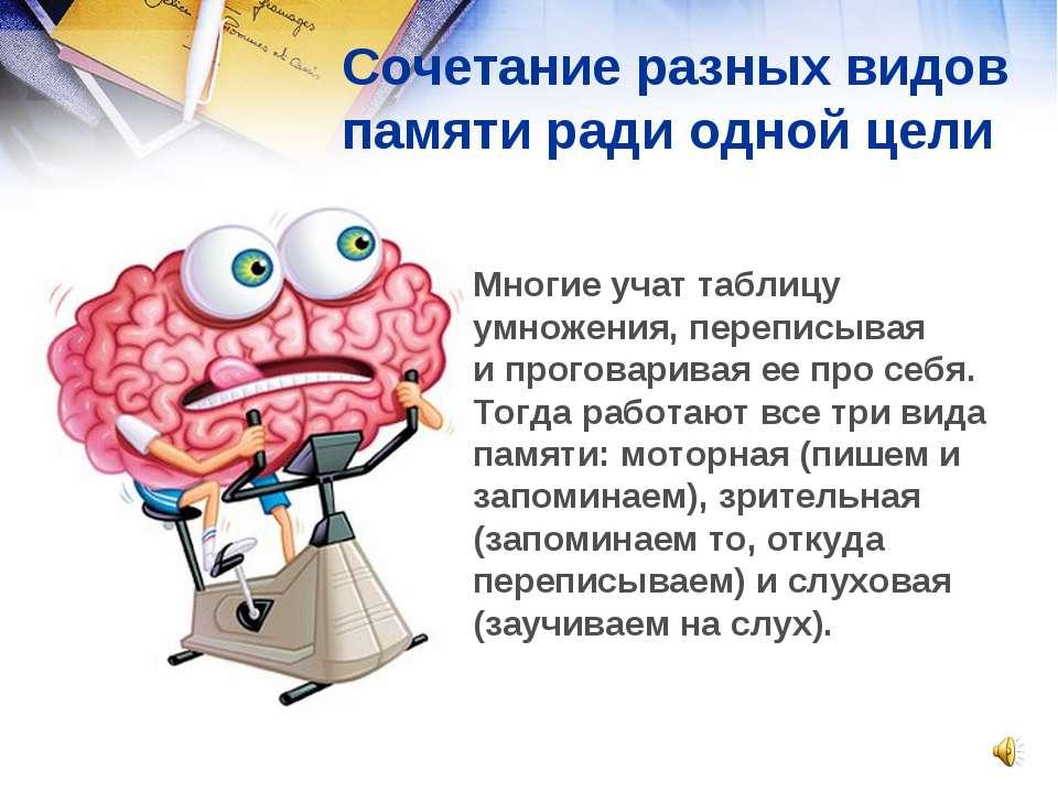 Сочетание разных видов памяти ради одной цели Многие учат таблицу умножения, ...