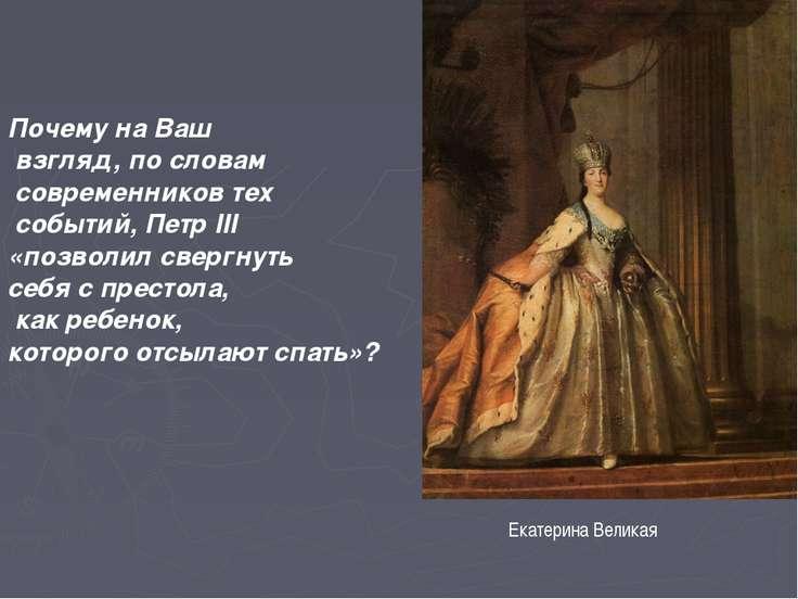 Екатерина Великая Почему на Ваш взгляд, по словам современников тех событий, ...