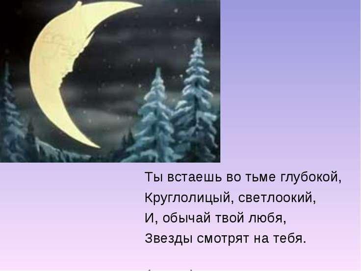 Ты встаешь во тьме глубокой, Круглолицый, светлоокий, И, обычай твой любя, Зв...