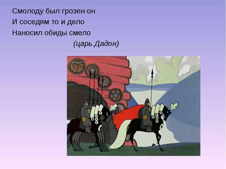 Смолоду был грозен он И соседям то и дело Наносил обиды смело (царь Дадон)