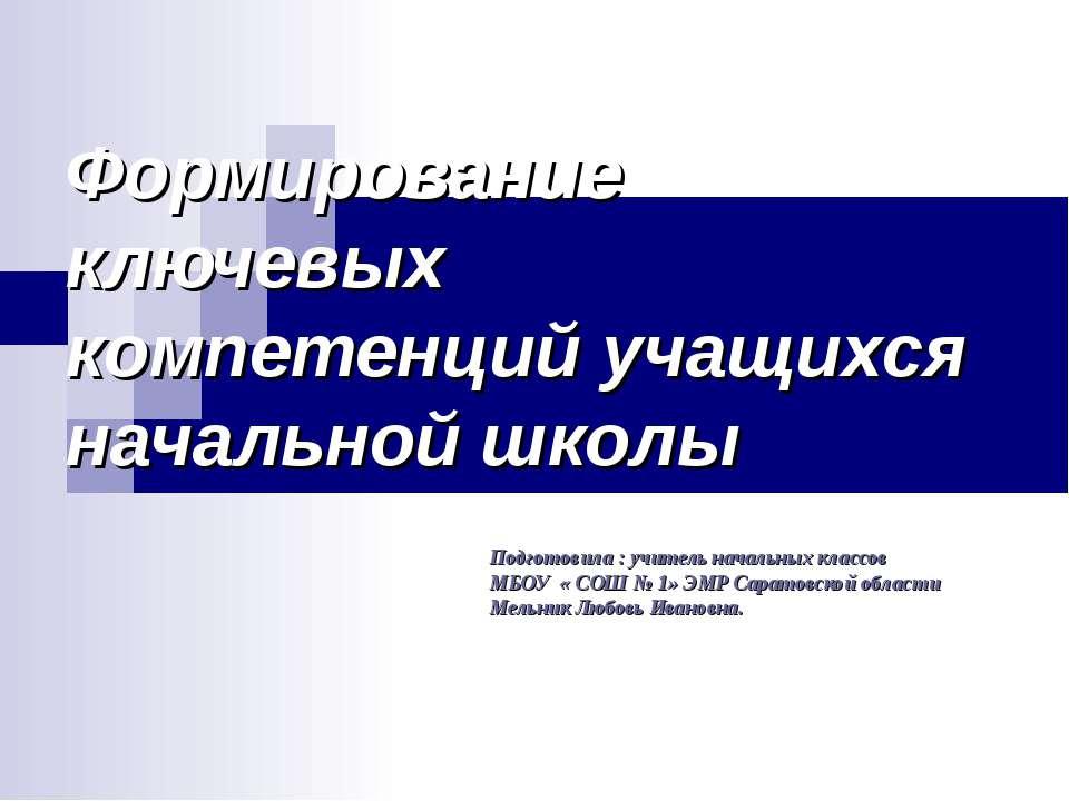 Формирование ключевых компетенций учащихся начальной школы Подготовила : учит...