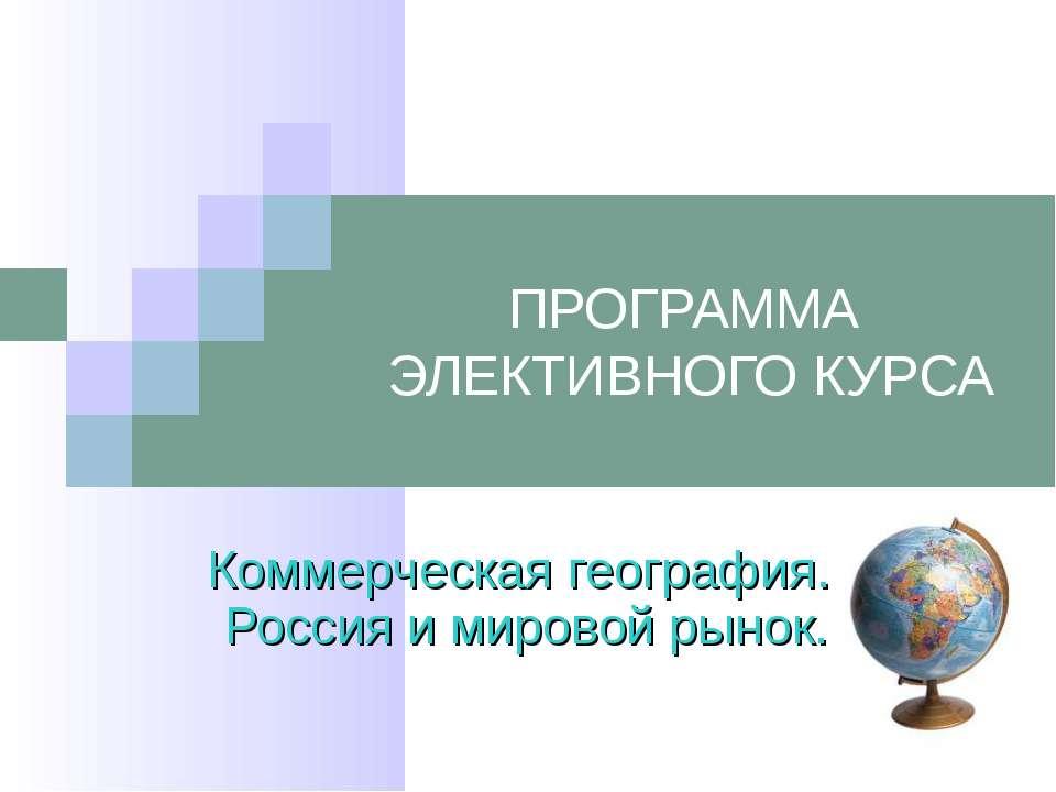 ПРОГРАММА ЭЛЕКТИВНОГО КУРСА Коммерческая география. Россия и мировой рынок. М...