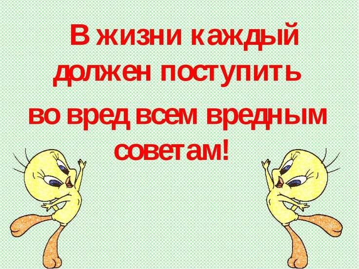 В жизни каждый должен поступить во вред всем вредным советам!