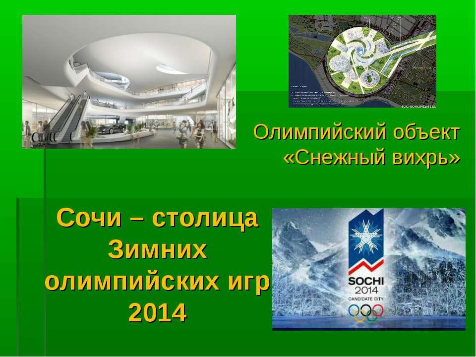 Сочи – столица Зимних олимпийских игр 2014 Олимпийский объект «Снежный вихрь»