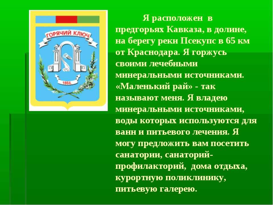 Я расположен в предгорьях Кавказа, в долине, на берегу реки Псекупс в 65 км о...