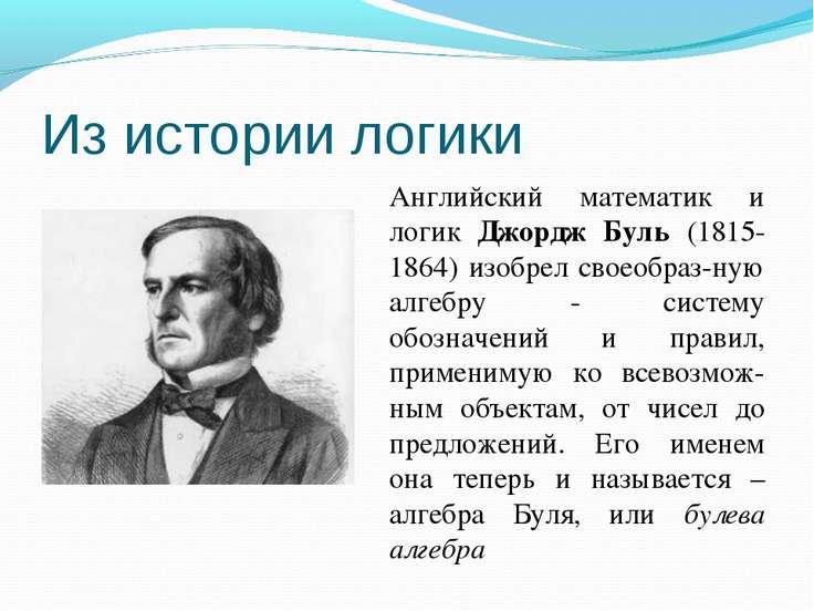 Из истории логики Английский математик и логик Джордж Буль (1815-1864) изобре...