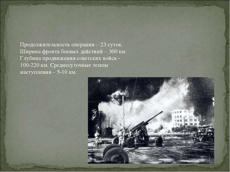 Продолжительность операции – 23 суток. Ширина фронта боевых действий – 300 км...