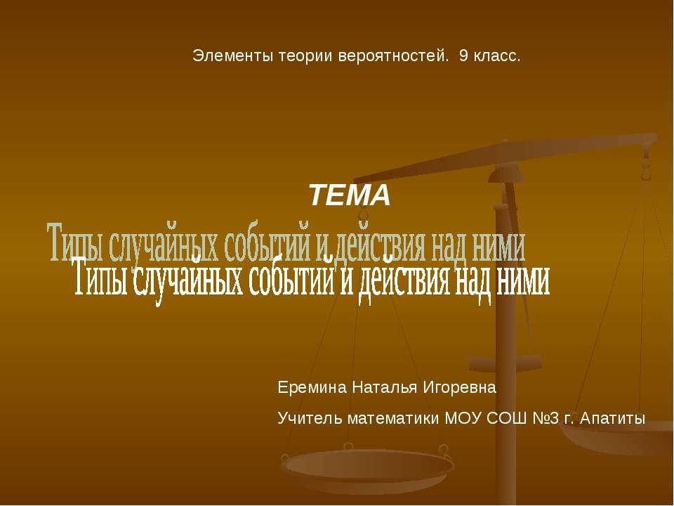 Элементы теории вероятностей. 9 класс. ТЕМА Еремина Наталья Игоревна Учитель ...