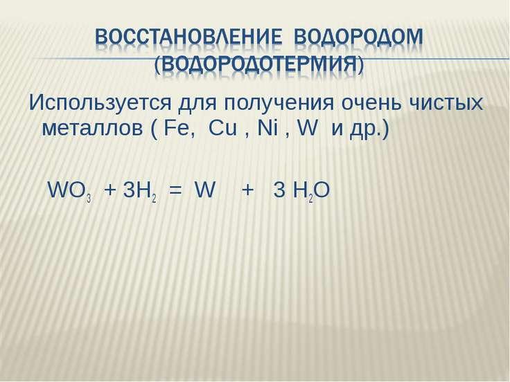 Используется для получения очень чистых металлов ( Fe, Cu , Ni , W и др.) WO3...