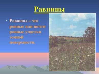 Равнины Равнины – это ровные или почти ровные участки земной поверхности.