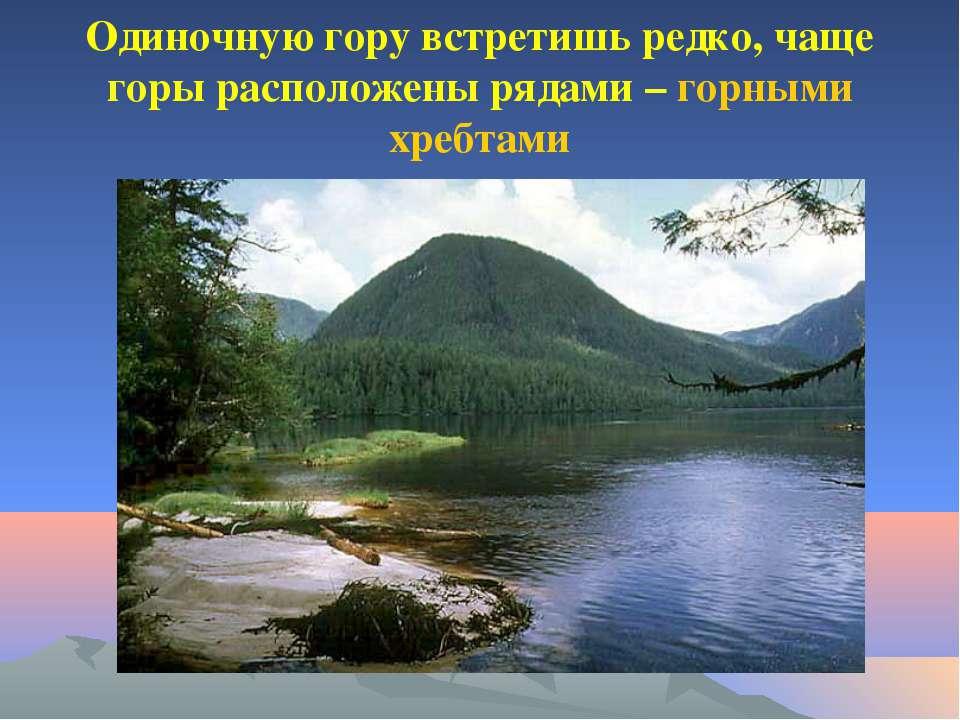 Одиночную гору встретишь редко, чаще горы расположены рядами – горными хребтами